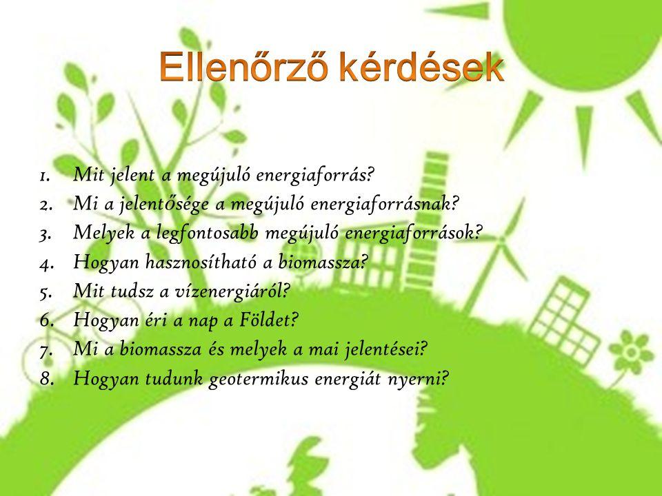 1.Mit jelent a megújuló energiaforrás? 2.Mi a jelent ő sége a megújuló energiaforrásnak? 3.Melyek a legfontosabb megújuló energiaforrások? 4.Hogyan ha