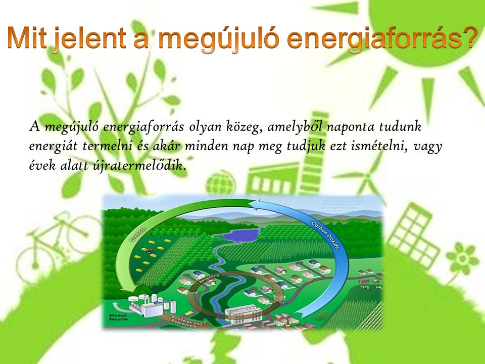 A megújuló energiaforrás olyan közeg, amelyb ő l naponta tudunk energiát termelni és akár minden nap meg tudjuk ezt ismételni, vagy évek alatt újrater
