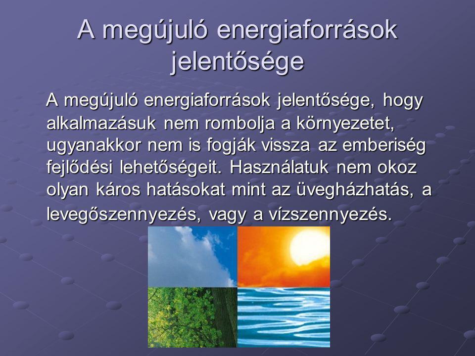 A megújuló energiaforrások jelentősége A megújuló energiaforrások jelentősége, hogy alkalmazásuk nem rombolja a környezetet, ugyanakkor nem is fogják
