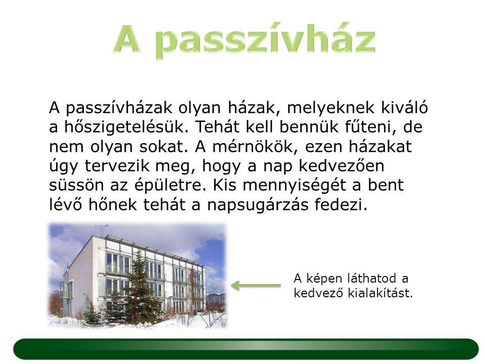 A passzívházak olyan házak, melyeknek kiváló a hőszigetelésük. Tehát kell bennük fűteni, de nem olyan sokat. A mérnökök, ezen házakat úgy tervezik meg
