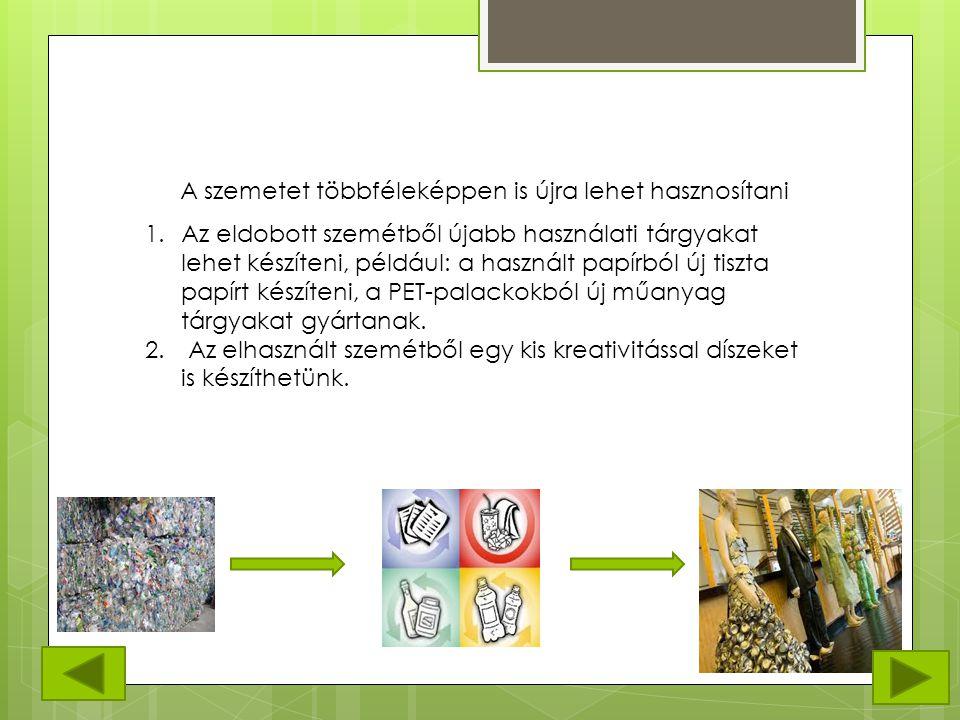 A szemetet többféleképpen is újra lehet hasznosítani 1.Az eldobott szemétből újabb használati tárgyakat lehet készíteni, például: a használt papírból új tiszta papírt készíteni, a PET-palackokból új műanyag tárgyakat gyártanak.