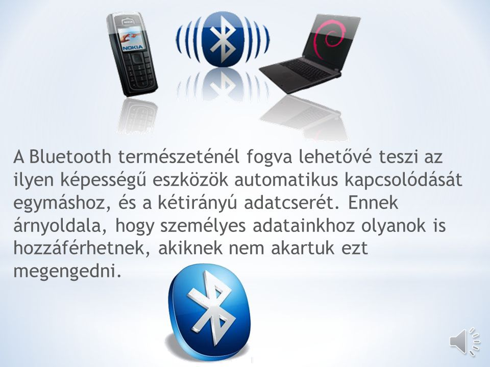 http://news.cnet.com/8301- 17938_105-10118717-1.html http://www.tcgeeks.com/ipad- bluetooth-speakers/ http://www.southg reenpark.co.uk/ http://www.shalimarfine dining.com/ http://www.psdgraphic s.com/icons/psd- wireless-icon/ http://www.usr.com/suppor t/8054/8054-hu-ug/two.html http://www.addictivetips.co m/windows-tips/how-to- increase-your-laptops- battery-life/ http://www.elitesecurity.or g/t354810-0 http://www.canstockphoto.c om/illustration/wifi.html http://www.webshop.hu/mir e_kell_figyelni_online_vasarl as_eseten http://www.sixca.com/eng/arti cles/irda http://www.sxriore.com/s/i rda+usb+driver http://mobilarena.hu/teszt/samsu ng_b2700_felkatonai_szerkezet/ny omtatobarat/teljes.html http://www.eng.tau.ac.il/~yash/Bl uetooth/ http://www.aliexpress.com/ product-gs-img/303383916- connector-PC-USB-Bluetooth- Dongle-200pcs-lot-Bluetooth- USB-wireless- wholesalers.html http://www.easytouch.pl/EN/pr oducts/computers_products/p29 504/easy_touch_et- 214_tresor_usb_bluetooth_adapt er/ Források: http://hu.wikipedia.org/wiki/Bluetooth http://hu.wikipedia.org/wiki/Wifi http://www.freeweb.hu/bat21/irda.htm