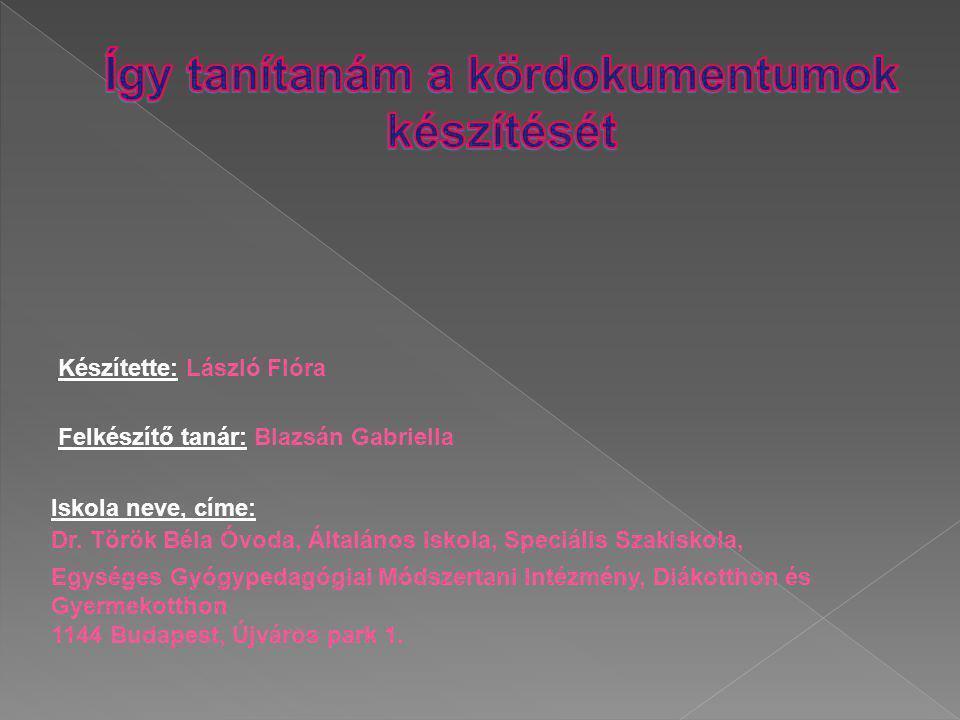 Készítette: László Flóra Felkészítő tanár: Blazsán Gabriella Iskola neve, címe: Dr. Török Béla Óvoda, Általános Iskola, Speciális Szakiskola, Egységes