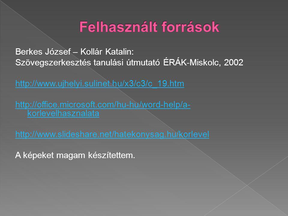 Berkes József – Kollár Katalin: Szövegszerkesztés tanulási útmutató ÉRÁK-Miskolc, 2002 http://www.ujhelyi.sulinet.hu/x3/c3/c_19.htm http://office.microsoft.com/hu-hu/word-help/a- korlevelhasznalata http://www.slideshare.net/hatekonysag.hu/korlevel A képeket magam készítettem.