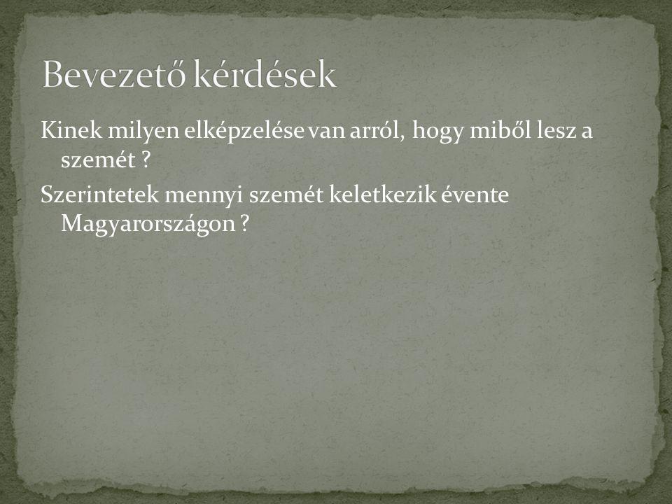 Kinek milyen elképzelése van arról, hogy miből lesz a szemét ? Szerintetek mennyi szemét keletkezik évente Magyarországon ?