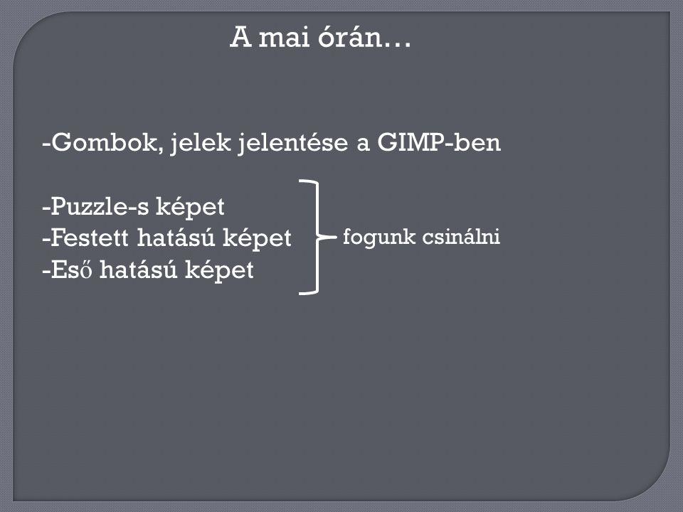 A mai órán… -Gombok, jelek jelentése a GIMP-ben -Puzzle-s képet -Festett hatású képet -Es ő hatású képet fogunk csinálni
