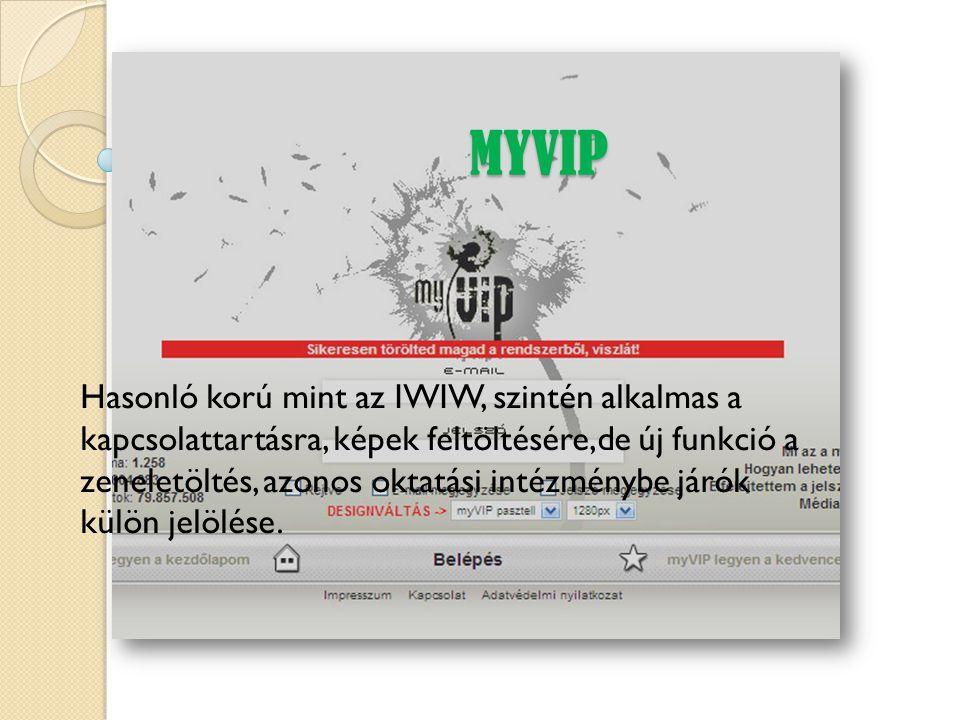 MYVIP Hasonló korú mint az IWIW, szintén alkalmas a kapcsolattartásra, képek feltöltésére,de új funkció a zeneletöltés, azonos oktatási intézménybe já