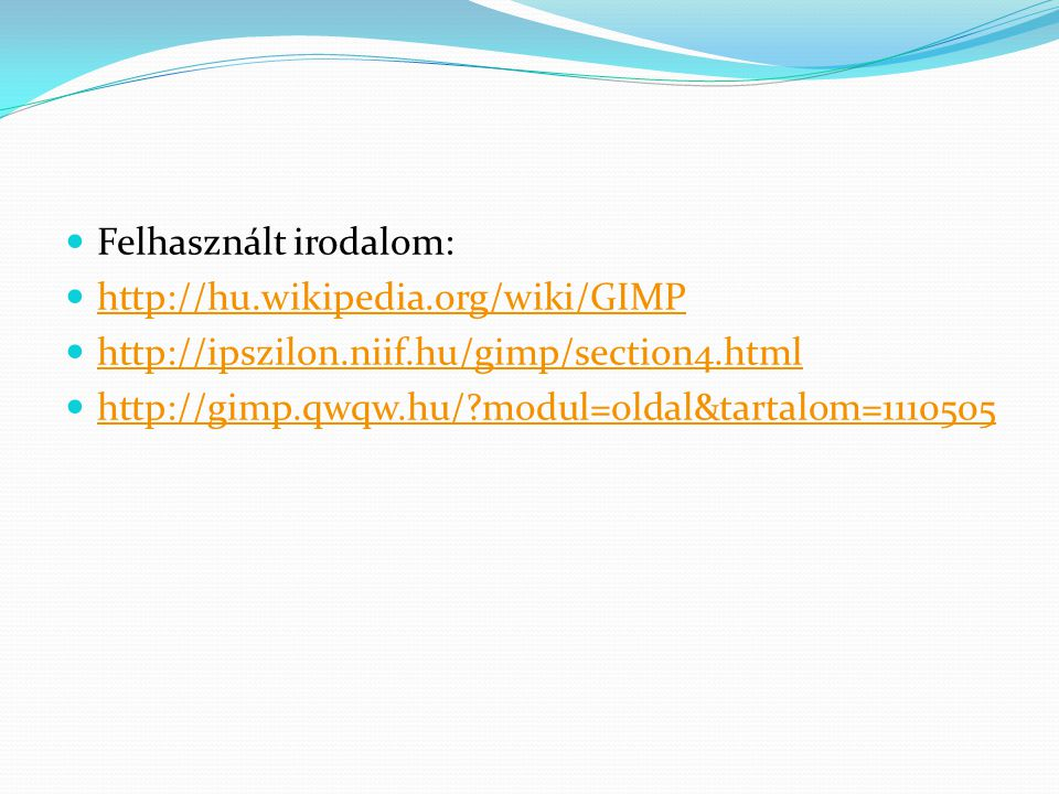 Felhasznált irodalom: http://hu.wikipedia.org/wiki/GIMP http://ipszilon.niif.hu/gimp/section4.html http://gimp.qwqw.hu/?modul=oldal&tartalom=1110505