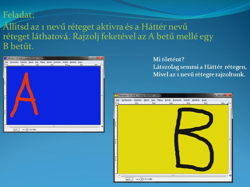 Feladat: Állitsd az 1 nevű réteget aktivra és a Háttér nevű réteget láthatová. Rajzolj feketével az A betű mellé egy B betűt. Mi történt? Látszolag se
