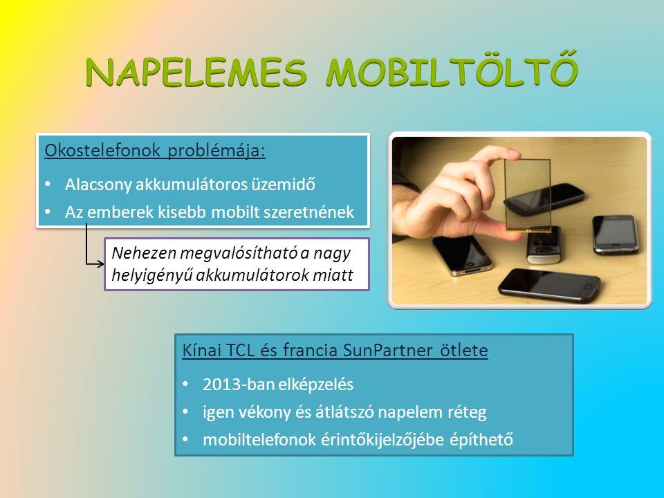 Kínai TCL és francia SunPartner ötlete 2013-ban elképzelés igen vékony és átlátszó napelem réteg mobiltelefonok érintőkijelzőjébe építhető Okostelefonok problémája: Alacsony akkumulátoros üzemidő Az emberek kisebb mobilt szeretnének Okostelefonok problémája: Alacsony akkumulátoros üzemidő Az emberek kisebb mobilt szeretnének Nehezen megvalósítható a nagy helyigényű akkumulátorok miatt