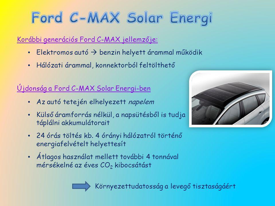 Korábbi generációs Ford C-MAX jellemzője: Elektromos autó  benzin helyett árammal működik Hálózati árammal, konnektorból feltölthető Újdonság a Ford C-MAX Solar Energi-ben Az autó tetején elhelyezett napelem Külső áramforrás nélkül, a napsütésből is tudja táplálni akkumulátorait 24 órás töltés kb.