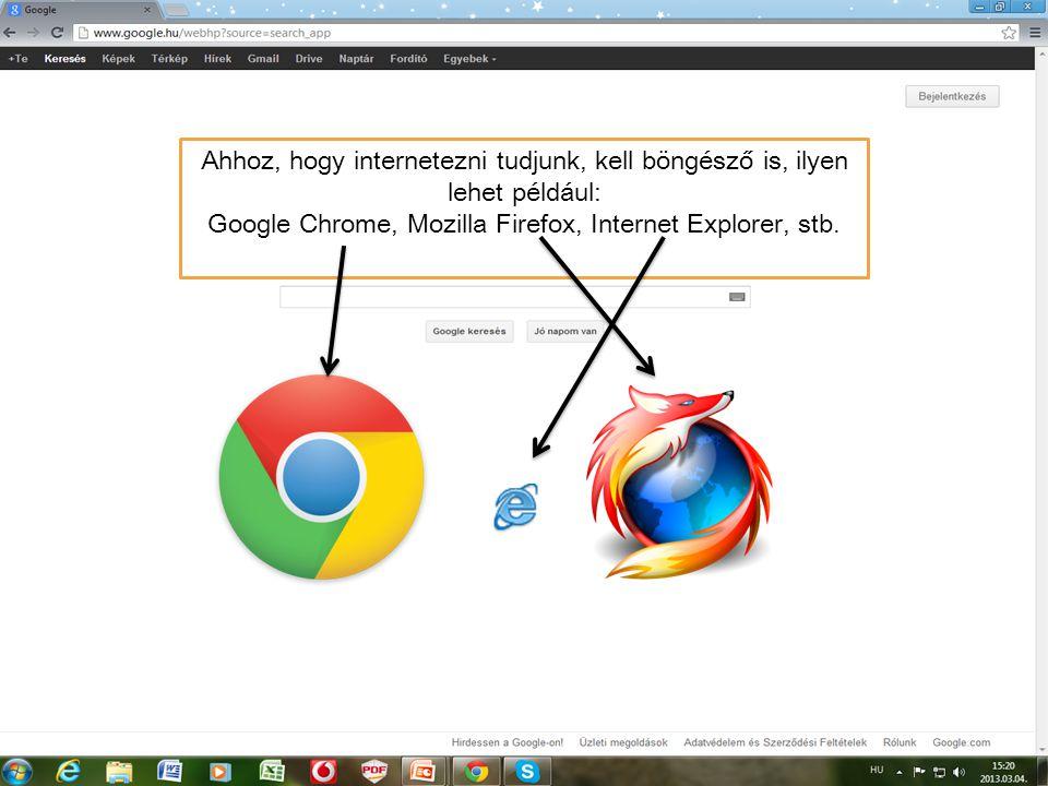 Ahhoz, hogy internetezni tudjunk, kell böngésző is, ilyen lehet például: Google Chrome, Mozilla Firefox, Internet Explorer, stb.