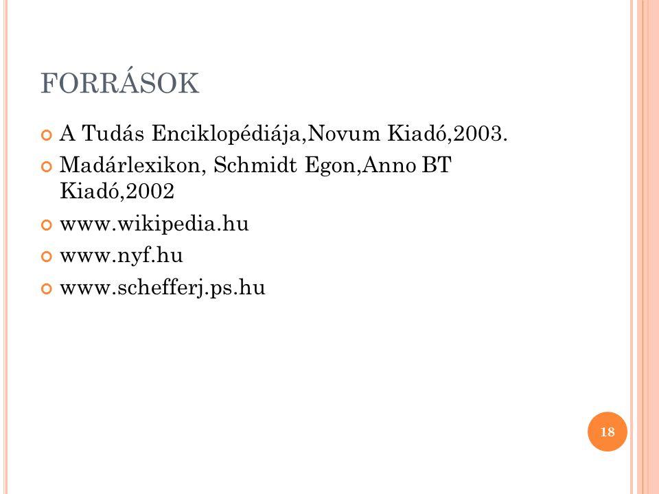 FORRÁSOK A Tudás Enciklopédiája,Novum Kiadó,2003. Madárlexikon, Schmidt Egon,Anno BT Kiadó,2002 www.wikipedia.hu www.nyf.hu www.schefferj.ps.hu 18