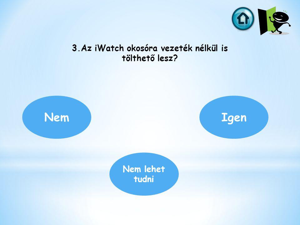 3.Az iWatch okosóra vezeték nélkül is tölthető lesz? Nem Nem lehet tudni Igen