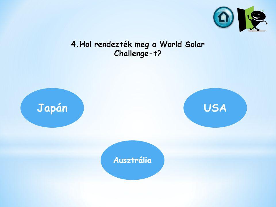 4.Hol rendezték meg a World Solar Challenge-t? Japán Ausztrália USA