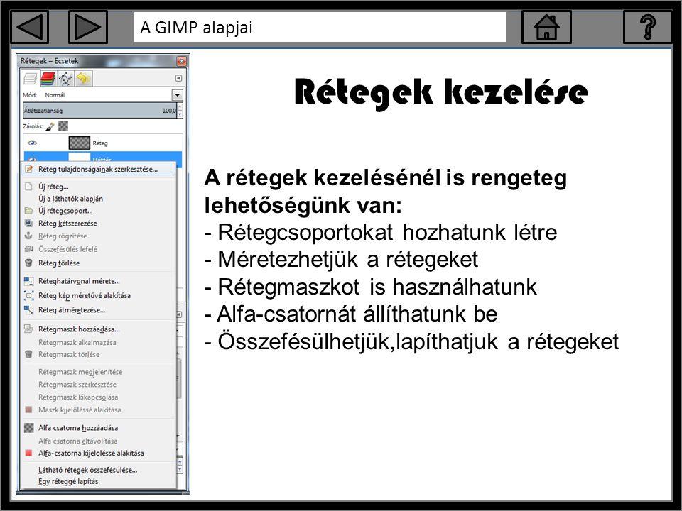 A GIMP alapjai Rétegek kezelése A rétegek kezelésénél is rengeteg lehetőségünk van: - Rétegcsoportokat hozhatunk létre - Méretezhetjük a rétegeket - Rétegmaszkot is használhatunk - Alfa-csatornát állíthatunk be - Összefésülhetjük,lapíthatjuk a rétegeket