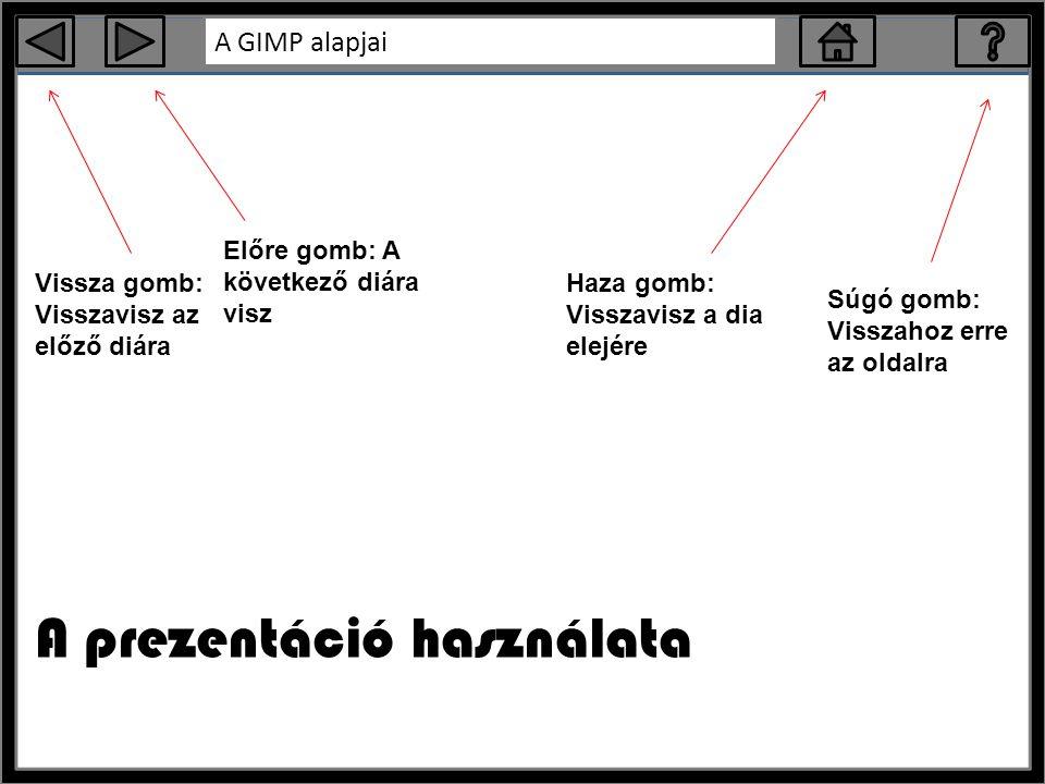 A GIMP alapjai A prezentáció használata Vissza gomb: Visszavisz az előző diára Előre gomb: A következő diára visz Haza gomb: Visszavisz a dia elejére Súgó gomb: Visszahoz erre az oldalra