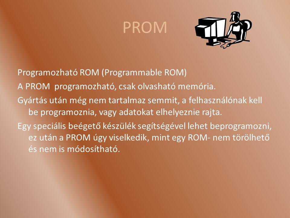 PROM Programozható ROM (Programmable ROM) A PROM programozható, csak olvasható memória. Gyártás után még nem tartalmaz semmit, a felhasználónak kell b