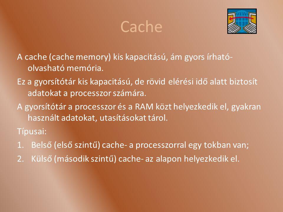 Cache A cache (cache memory) kis kapacitású, ám gyors írható- olvasható memória. Ez a gyorsítótár kis kapacitású, de rövid elérési idő alatt biztosít