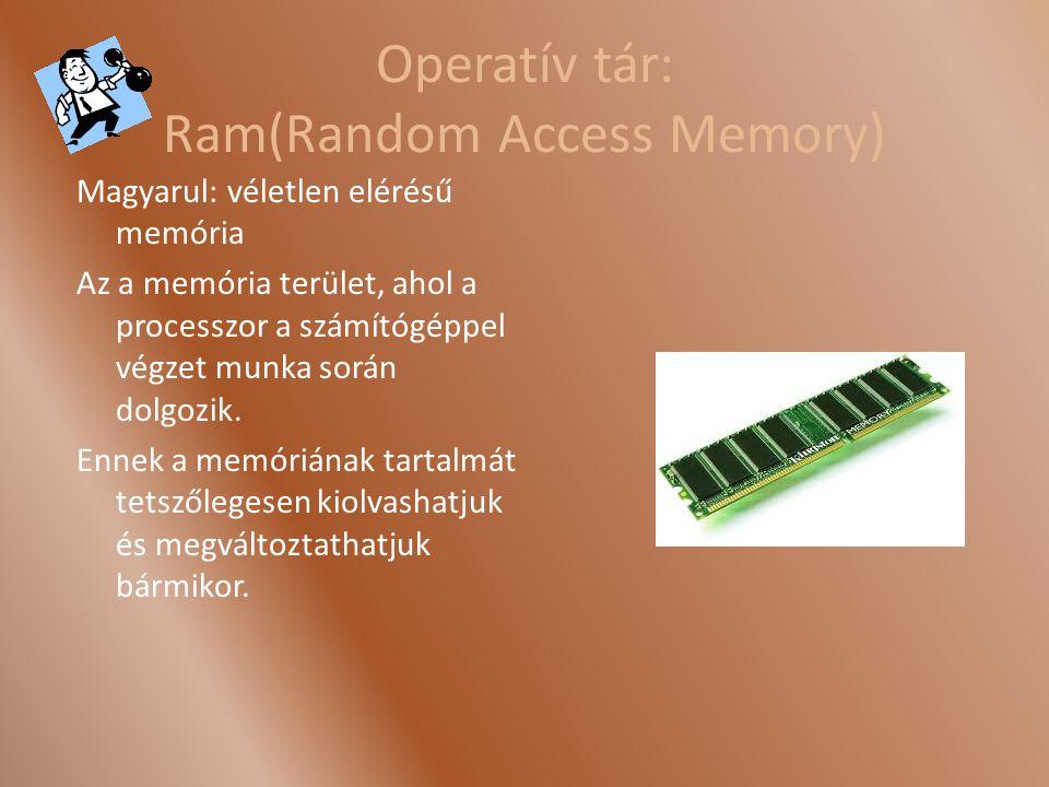 Operatív tár: Ram(Random Access Memory) Magyarul: véletlen elérésű memória Az a memória terület, ahol a processzor a számítógéppel végzet munka során