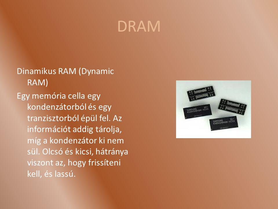 DRAM Dinamikus RAM (Dynamic RAM) Egy memória cella egy kondenzátorból és egy tranzisztorból épül fel. Az információt addig tárolja, míg a kondenzátor