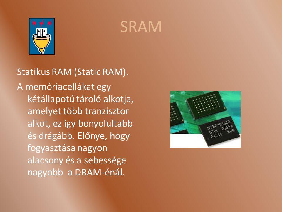 SRAM Statikus RAM (Static RAM). A memóriacellákat egy kétállapotú tároló alkotja, amelyet több tranzisztor alkot, ez így bonyolultabb és drágább. Előn