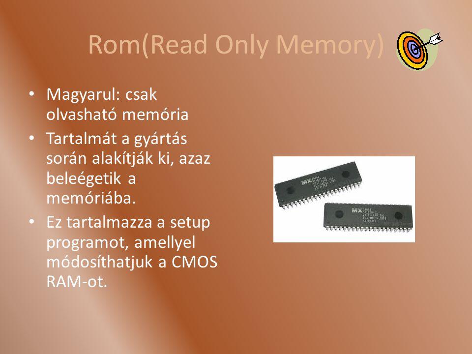 Rom(Read Only Memory) Magyarul: csak olvasható memória Tartalmát a gyártás során alakítják ki, azaz beleégetik a memóriába. Ez tartalmazza a setup pro
