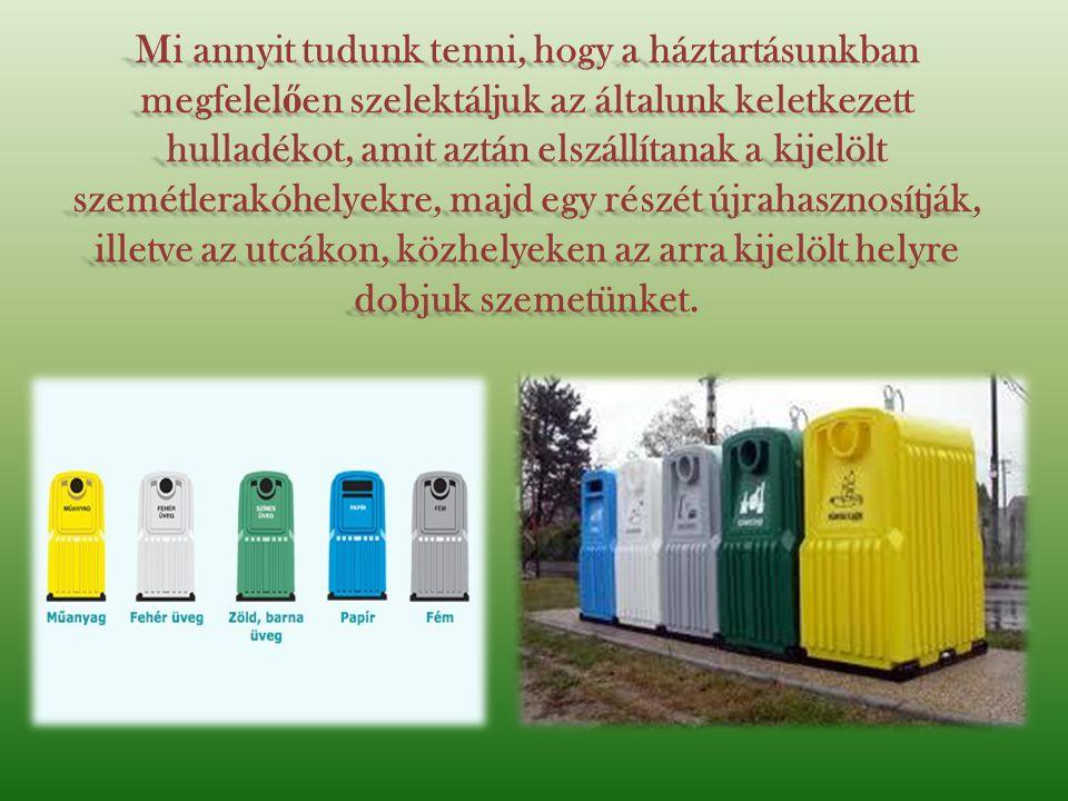 Mi annyit tudunk tenni, hogy a háztartásunkban megfelel ő en szelektáljuk az általunk keletkezett hulladékot, amit aztán elszállítanak a kijelölt szemétlerakóhelyekre, majd egy részét újrahasznosítják, illetve az utcákon, közhelyeken az arra kijelölt helyre dobjuk szemetünket.