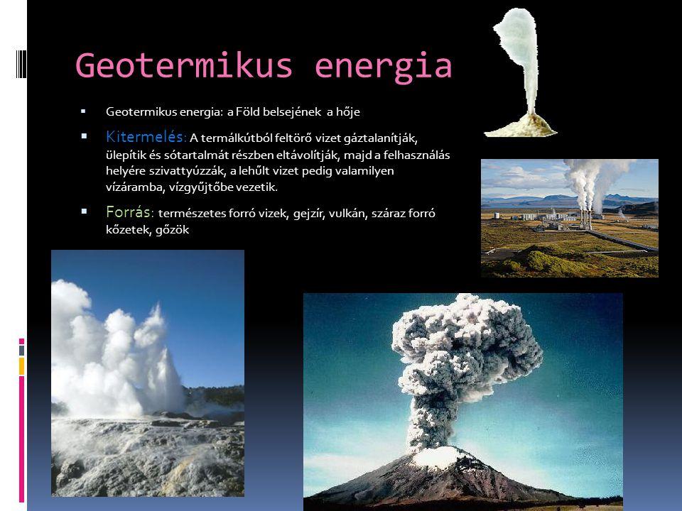 Geotermikus energia  Geotermikus energia: a Föld belsejének a hője  Kitermelés: A termálkútból feltörő vizet gáztalanítják, ülepítik és sótartalmát részben eltávolítják, majd a felhasználás helyére szivattyúzzák, a lehűlt vizet pedig valamilyen vízáramba, vízgyűjtőbe vezetik.