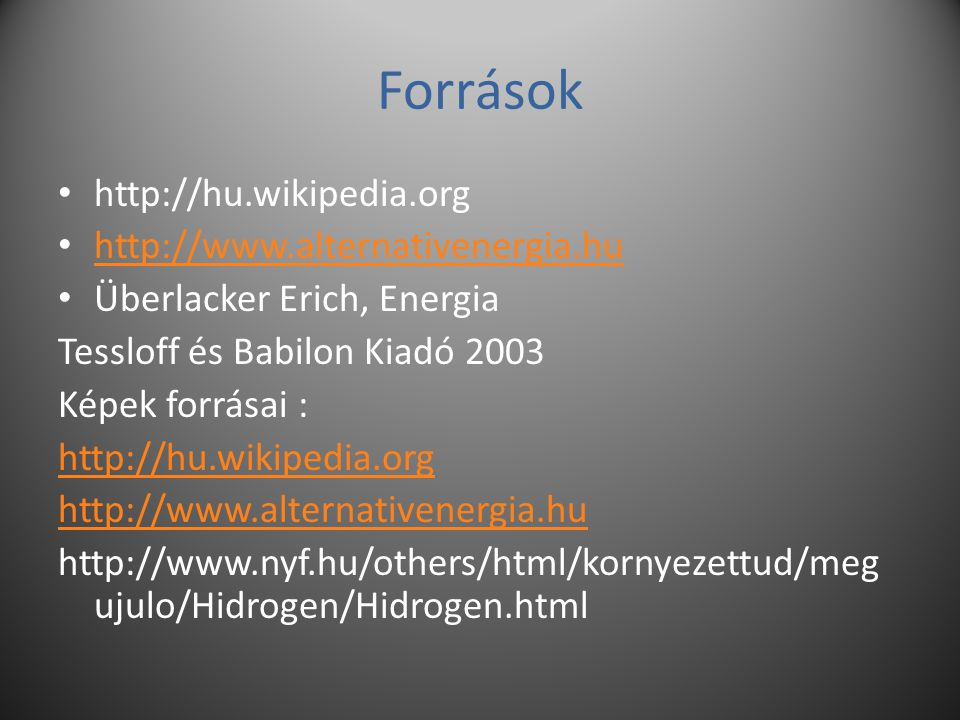 Források http://hu.wikipedia.org http://www.alternativenergia.hu Überlacker Erich, Energia Tessloff és Babilon Kiadó 2003 Képek forrásai : http://hu.wikipedia.org http://www.alternativenergia.hu http://www.nyf.hu/others/html/kornyezettud/meg ujulo/Hidrogen/Hidrogen.html