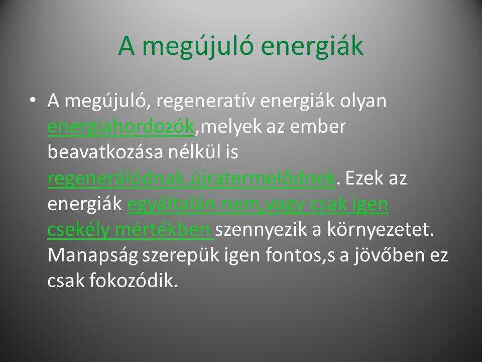 A megújuló energiák A megújuló, regeneratív energiák olyan energiahordozók,melyek az ember beavatkozása nélkül is regenerálódnak,újratermelődnek.