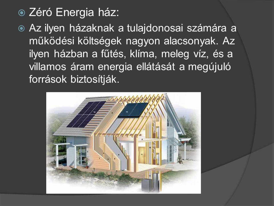 Zéró Energia ház:  Az ilyen házaknak a tulajdonosai számára a működési költségek nagyon alacsonyak. Az ilyen házban a fűtés, klíma, meleg víz, és a