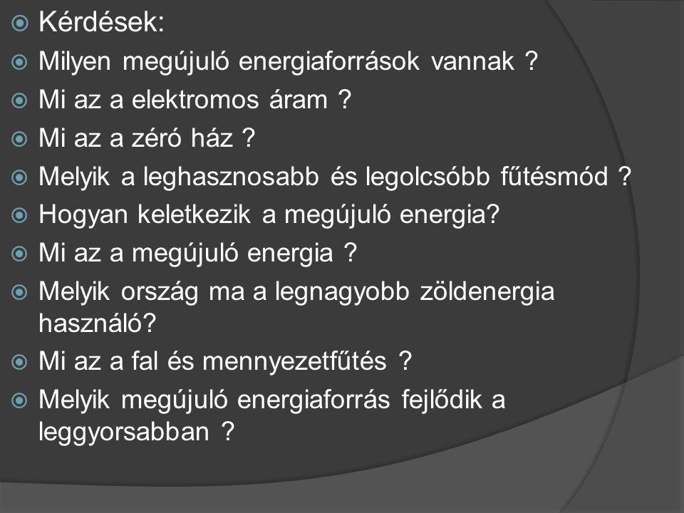  Kérdések:  Milyen megújuló energiaforrások vannak ?  Mi az a elektromos áram ?  Mi az a zéró ház ?  Melyik a leghasznosabb és legolcsóbb fűtésmó