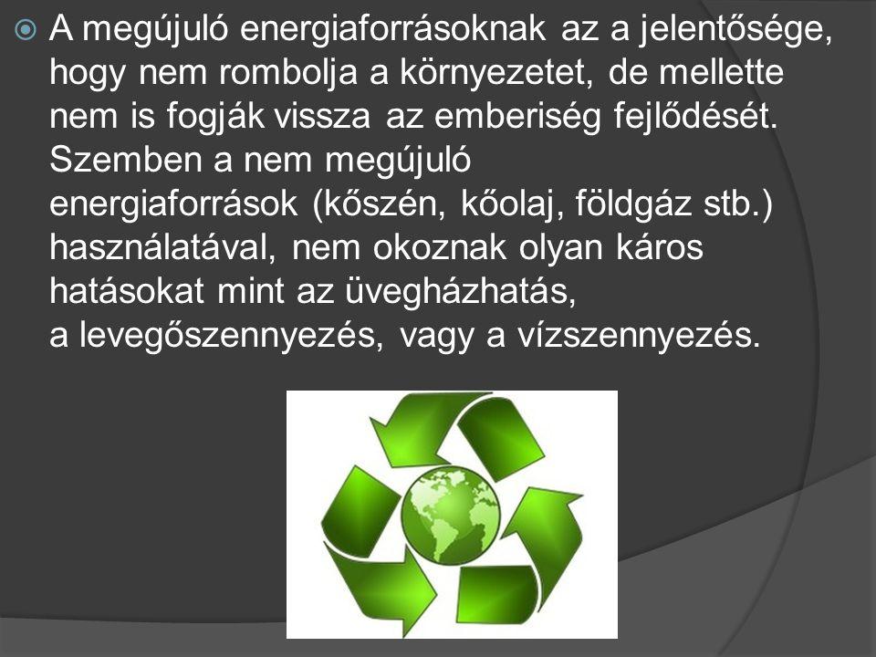  A megújuló energiaforrásoknak az a jelentősége, hogy nem rombolja a környezetet, de mellette nem is fogják vissza az emberiség fejlődését. Szemben a