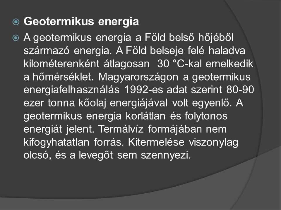  Geotermikus energia  A geotermikus energia a Föld belső hőjéből származó energia. A Föld belseje felé haladva kilométerenként átlagosan 30 °C-kal e