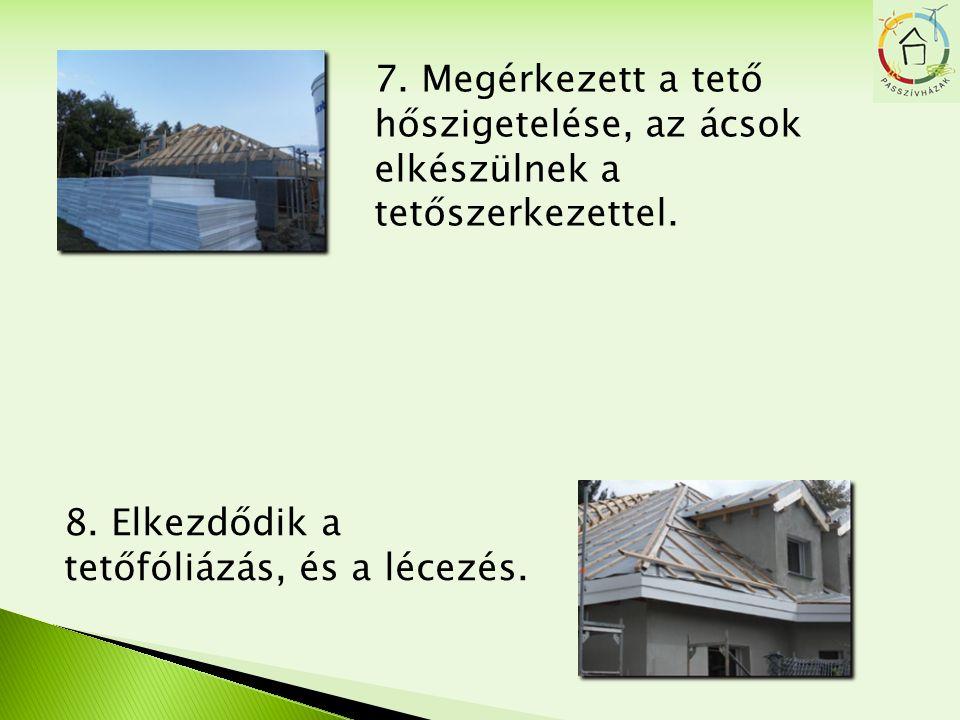 7. Megérkezett a tető hőszigetelése, az ácsok elkészülnek a tetőszerkezettel. 8. Elkezdődik a tetőfóliázás, és a lécezés.