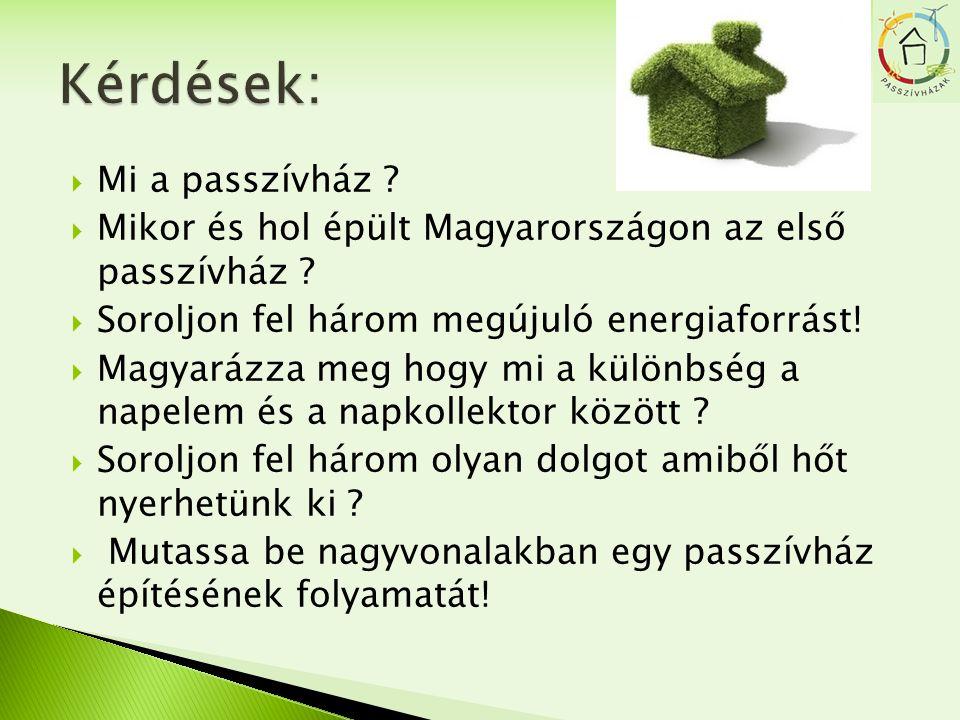  Mi a passzívház ?  Mikor és hol épült Magyarországon az első passzívház ?  Soroljon fel három megújuló energiaforrást!  Magyarázza meg hogy mi a