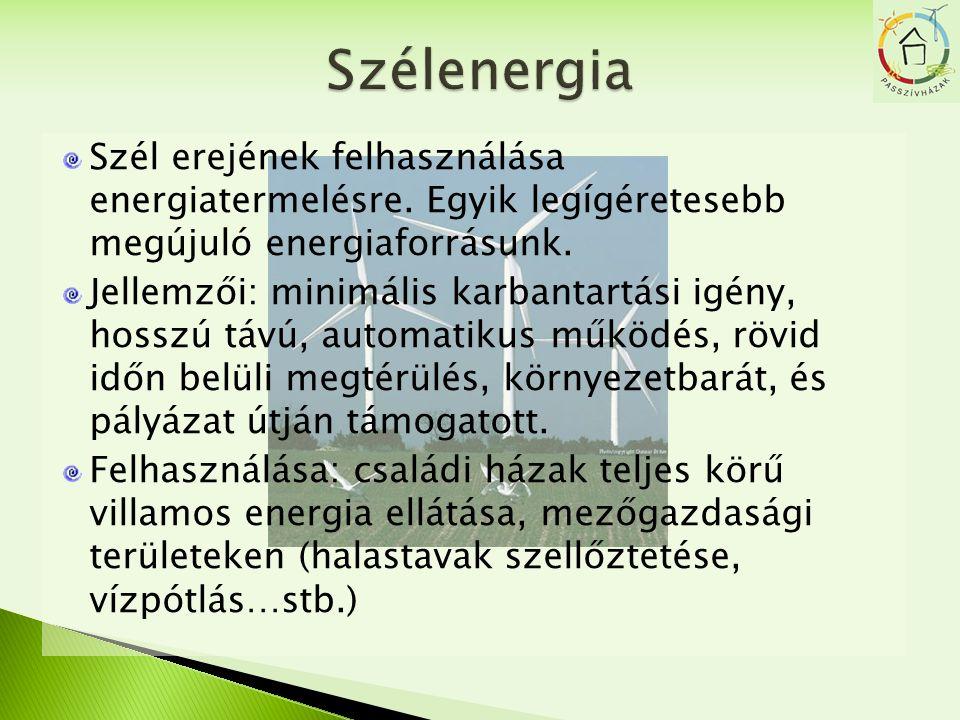 Szél erejének felhasználása energiatermelésre. Egyik legígéretesebb megújuló energiaforrásunk. Jellemzői: minimális karbantartási igény, hosszú távú,