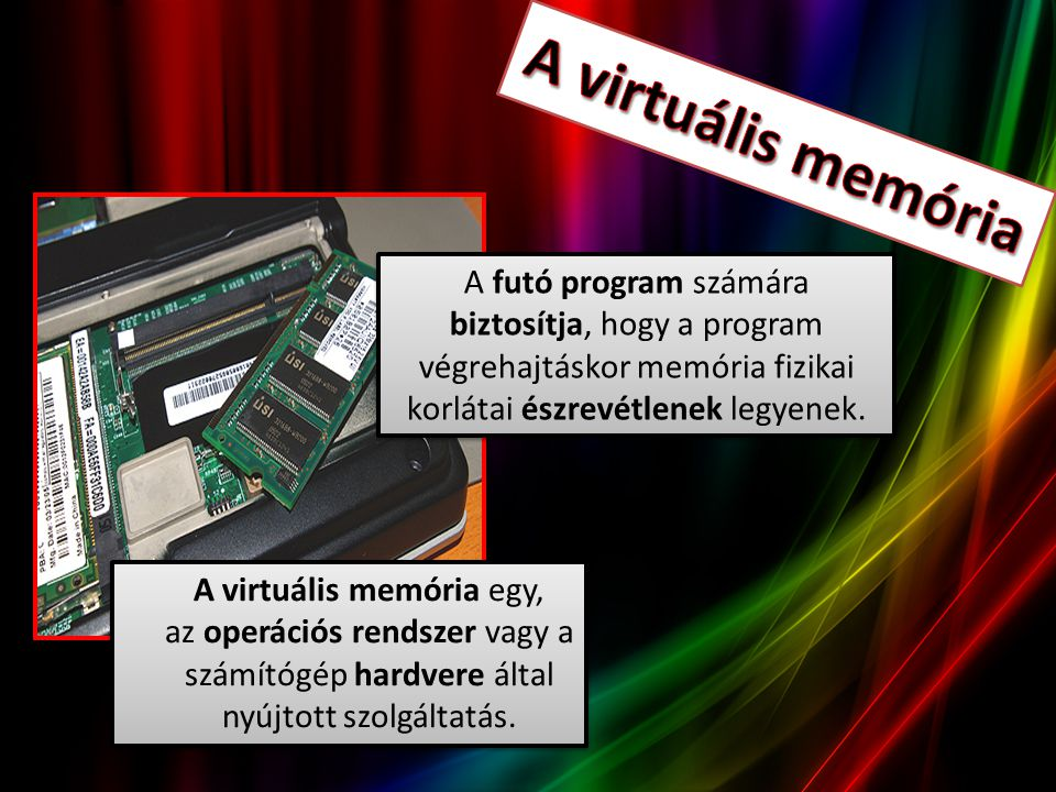 A virtuális memória egy, az operációs rendszer vagy a számítógép hardvere által nyújtott szolgáltatás. A futó program számára biztosítja, hogy a progr