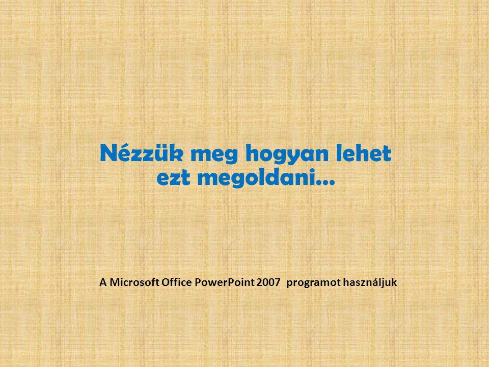 Nézzük meg hogyan lehet ezt megoldani… A Microsoft Office PowerPoint 2007 programot használjuk