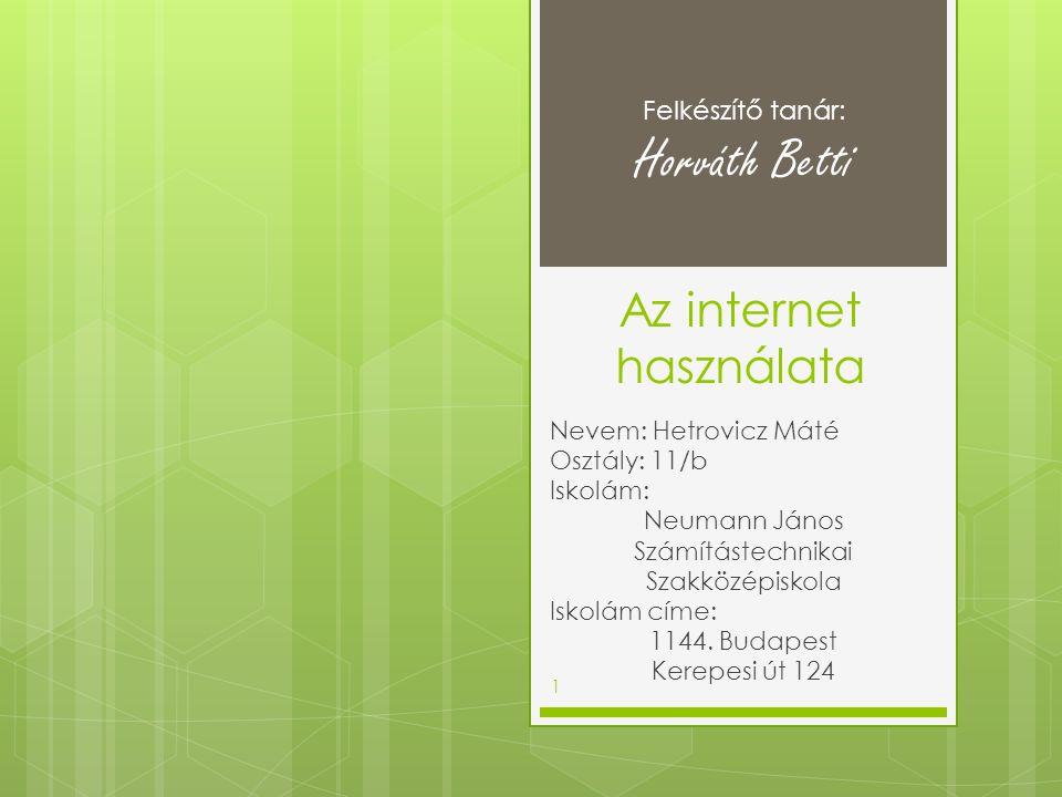 Az internet használata Nevem: Hetrovicz Máté Osztály: 11/b Iskolám: Neumann János Számítástechnikai Szakközépiskola Iskolám címe: 1144. Budapest Kerep