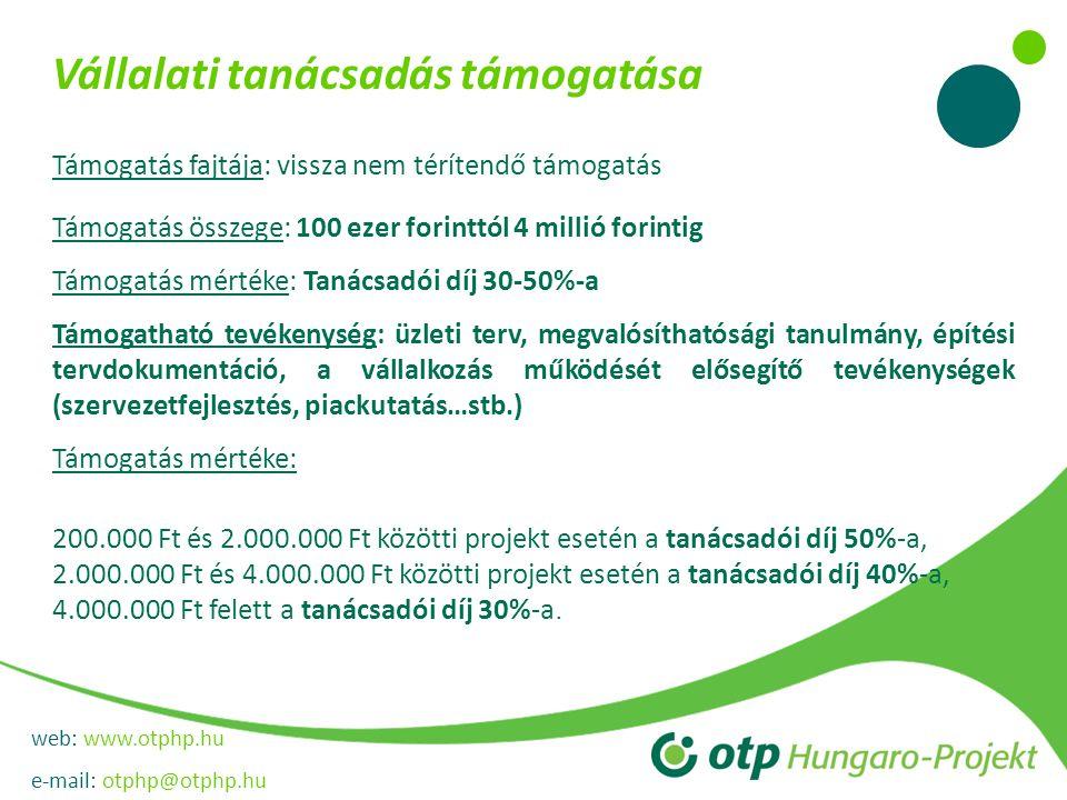 web: www.otphp.hu e-mail: otphp@otphp.hu Vállalati tanácsadás támogatása Támogatás fajtája: vissza nem térítendő támogatás Támogatás összege: 100 ezer forinttól 4 millió forintig Támogatás mértéke: Tanácsadói díj 30-50%-a Támogatható tevékenység: üzleti terv, megvalósíthatósági tanulmány, építési tervdokumentáció, a vállalkozás működését elősegítő tevékenységek (szervezetfejlesztés, piackutatás…stb.) Támogatás mértéke: 200.000 Ft és 2.000.000 Ft közötti projekt esetén a tanácsadói díj 50%-a, 2.000.000 Ft és 4.000.000 Ft közötti projekt esetén a tanácsadói díj 40%-a, 4.000.000 Ft felett a tanácsadói díj 30%-a.