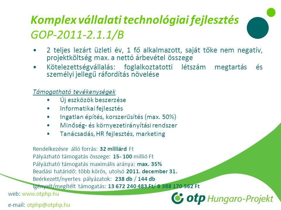 web: www.otphp.hu e-mail: otphp@otphp.hu Komplex vállalati technológiai fejlesztés GOP-2011-2.1.1/B 2 teljes lezárt üzleti év, 1 fő alkalmazott, saját tőke nem negatív, projektköltség max.