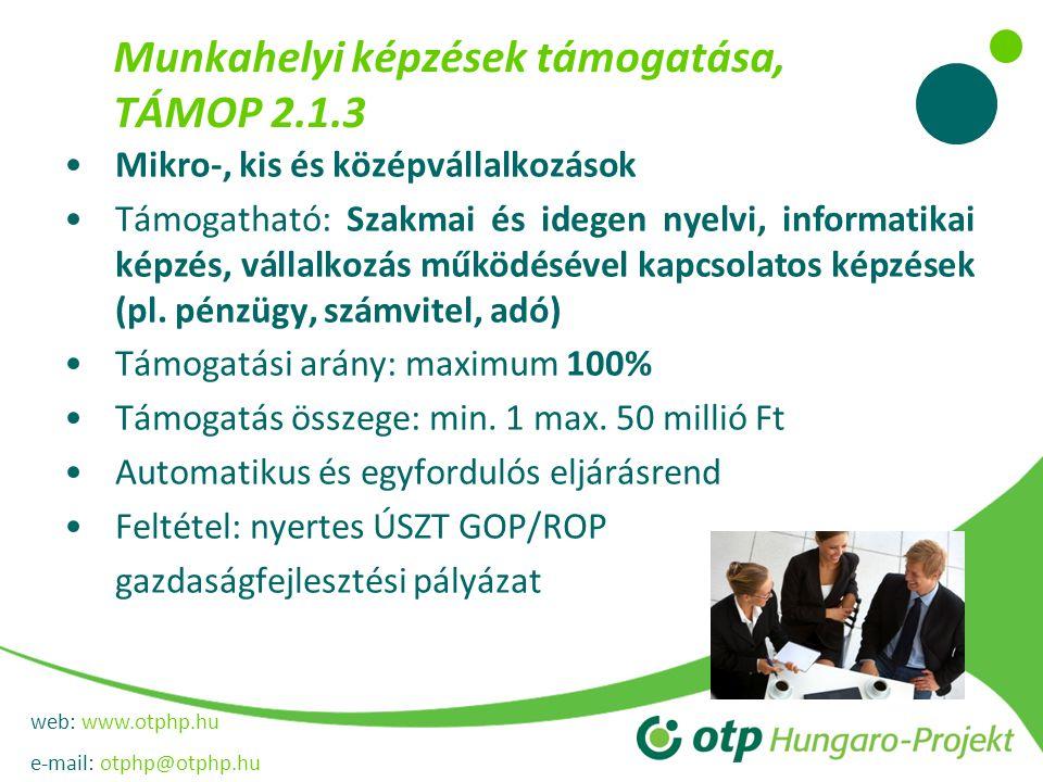 web: www.otphp.hu e-mail: otphp@otphp.hu Munkahelyi képzések támogatása, TÁMOP 2.1.3 Mikro-, kis és középvállalkozások Támogatható: Szakmai és idegen nyelvi, informatikai képzés, vállalkozás működésével kapcsolatos képzések (pl.