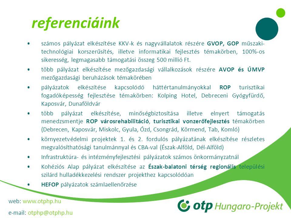 web: www.otphp.hu e-mail: otphp@otphp.hu referenciáink számos pályázat elkészítése KKV-k és nagyvállalatok részére GVOP, GOP műszaki- technológiai korszerűsítés, illetve informatikai fejlesztés témakörben, 100%-os sikeresség, legmagasabb támogatási összeg 500 millió Ft.