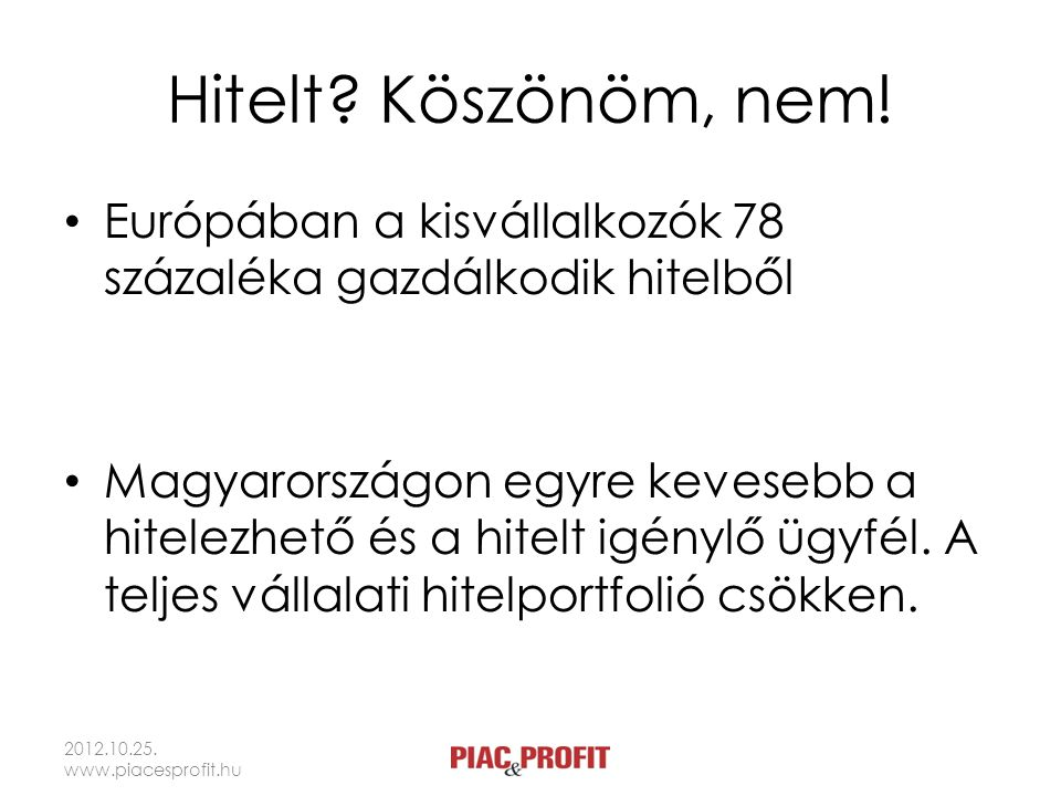 Hitelt? Köszönöm, nem! Európában a kisvállalkozók 78 százaléka gazdálkodik hitelből Magyarországon egyre kevesebb a hitelezhető és a hitelt igénylő üg