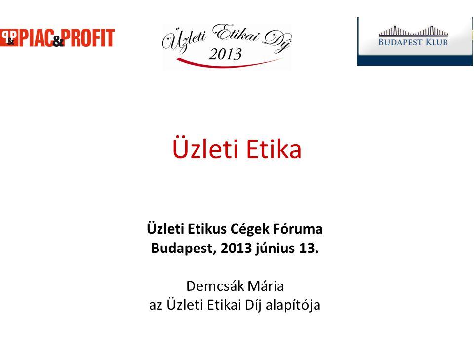 Üzleti Etika Üzleti Etikus Cégek Fóruma Budapest, 2013 június 13. Demcsák Mária az Üzleti Etikai Díj alapítója