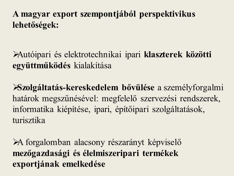 A magyar export szempontjából perspektivikus lehetőségek:  Autóipari és elektrotechnikai ipari klaszterek közötti együttműködés kialakítása  Szolgáltatás-kereskedelem bővülése a személyforgalmi határok megszűnésével: megfelelő szervezési rendszerek, informatika kiépítése, ipari, építőipari szolgáltatások, turisztika  A forgalomban alacsony részarányt képviselő mezőgazdasági és élelmiszeripari termékek exportjának emelkedése