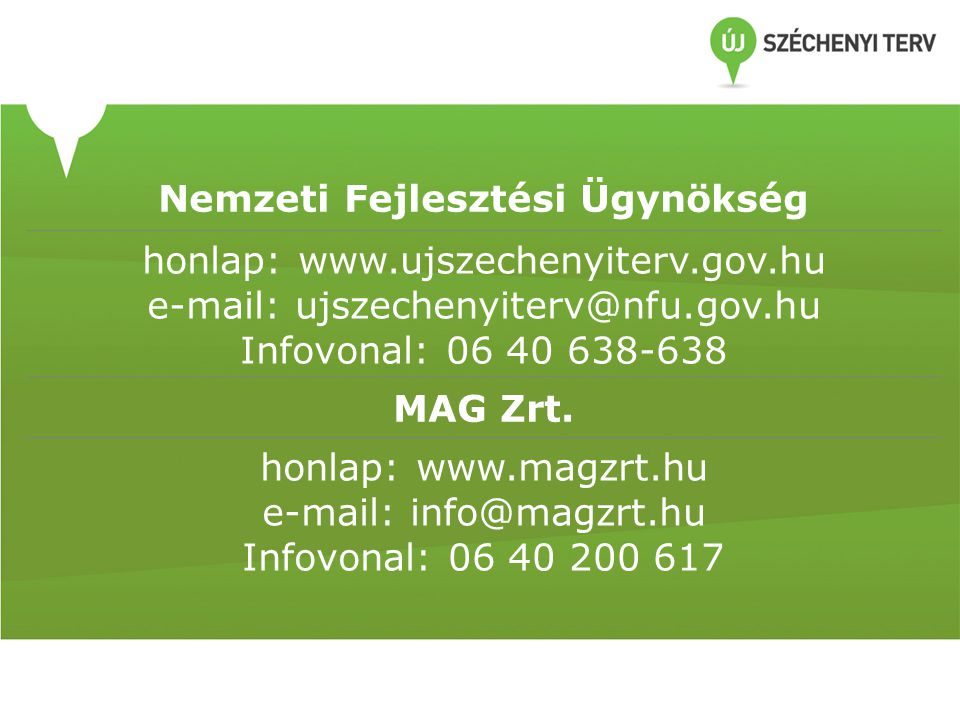 Nemzeti Fejlesztési Ügynökség honlap: www.ujszechenyiterv.gov.hu e-mail: ujszechenyiterv@nfu.gov.hu Infovonal: 06 40 638-638 MAG Zrt. honlap: www.magz