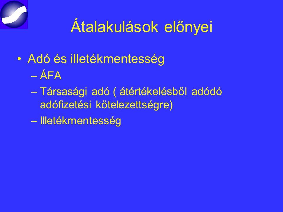 Átalakulások előnyei Adó és illetékmentesség –ÁFA –Társasági adó ( átértékelésből adódó adófizetési kötelezettségre) –Illetékmentesség